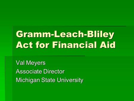 Gramm-Leach-Bliley Act for Financial Aid Val Meyers Associate Director Michigan State University.