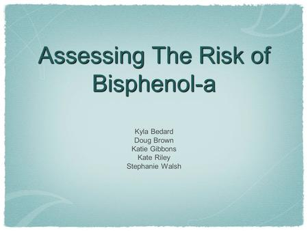 Assessing The Risk of Bisphenol-a Kyla Bedard Doug Brown Katie Gibbons Kate Riley Stephanie Walsh.