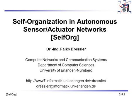 [SelfOrg]2-5.1 Self-Organization in Autonomous Sensor/Actuator Networks [SelfOrg] Dr.-Ing. Falko Dressler Computer Networks and Communication Systems Department.