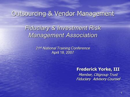 1 Outsourcing & Vendor Management Fiduciary & Investment Risk Management Association 21 st National Training Conference April 18, 2007 Frederick Yorke,