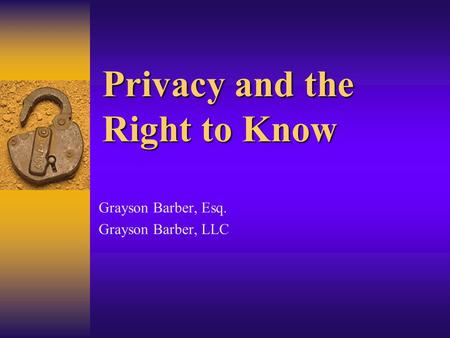 Privacy and the Right to Know Grayson Barber, Esq. Grayson Barber, LLC.