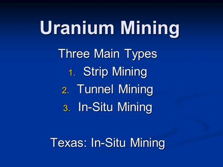 Uranium Mining Three Main Types 1. Strip Mining 2. Tunnel Mining 3. In-Situ Mining Texas: In-Situ Mining.