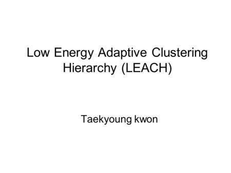 Low Energy Adaptive Clustering Hierarchy (LEACH) Taekyoung kwon.