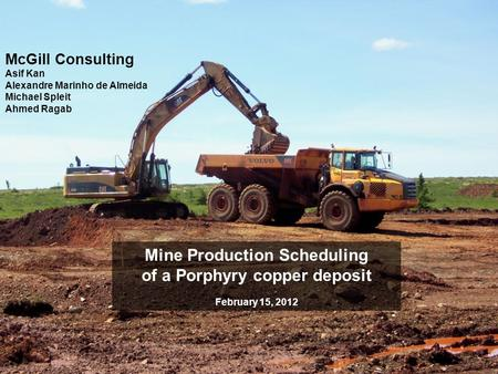 McGill Consulting Asif Kan Alexandre Marinho de Almeida Michael Spleit Ahmed Ragab Mine Production Scheduling of a Porphyry copper deposit February 15,
