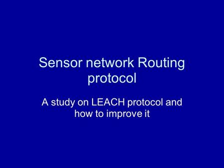Sensor network Routing protocol A study on LEACH protocol and how to improve it.