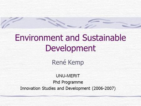 Environment and Sustainable Development René Kemp UNU-MERIT Phd Programme Innovation Studies and Development (2006-2007)