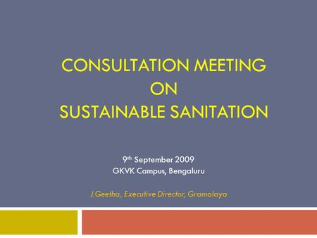 CONSULTATION MEETING ON SUSTAINABLE SANITATION 9 th September 2009 GKVK Campus, Bengaluru J.Geetha, Executive Director, Gramalaya.