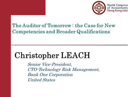 The Auditor of Tomorrow : the Case for New Competencies and Broader Qualifications Christopher LEACH Senior Vice-President, CTO-Technology Risk Management,