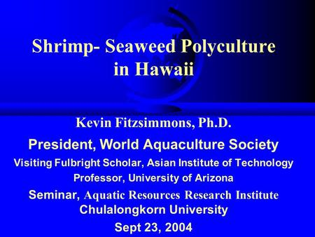 Shrimp- Seaweed Polyculture in Hawaii Kevin Fitzsimmons, Ph.D. President, World Aquaculture Society Visiting Fulbright Scholar, Asian Institute of Technology.