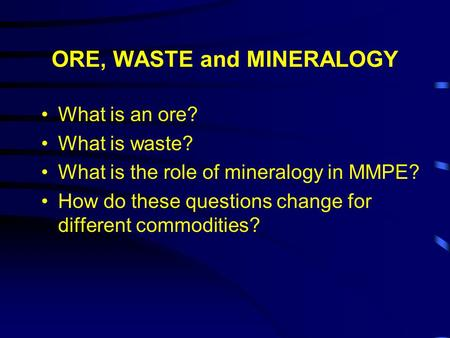 ORE, WASTE and MINERALOGY What is an ore? What is waste? What is the role of mineralogy in MMPE? How do these questions change for different commodities?