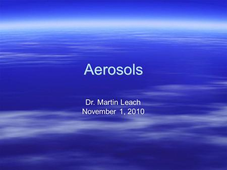 Aerosols Dr. Martin Leach November 1, 2010. Atmospheric Aerosols Bibliography Seinfeld & Pandis, Atmospheric Chemistry and Physics, Chapt. 7-13 Finlayson-Pitts.