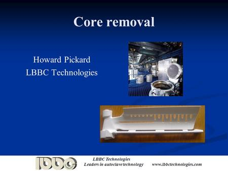 LBBC Technologies Leaders in autoclave technology www.lbbctechnologies.com Core removal Howard Pickard LBBC Technologies.