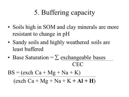 5. Buffering capacity Soils high in SOM and clay minerals are more resistant to change in pH Sandy soils and highly weathered soils are least buffered.