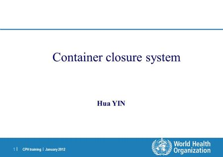 CPH training | January 2012 1 |1 | Container closure system Hua YIN.