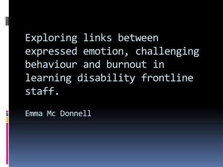 Exploring links between expressed emotion, challenging behaviour and burnout in learning disability frontline staff. Emma Mc Donnell.