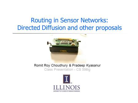 Routing in Sensor Networks: Directed Diffusion and other proposals Presented By Romit Roy Choudhury & Pradeep Kyasanur Class Presentation - CS 598ig.