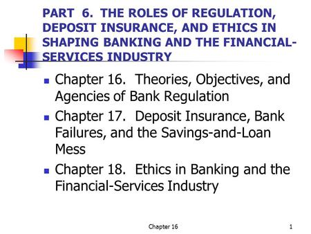 Chapter 161 PART 6. THE ROLES OF REGULATION, DEPOSIT INSURANCE, AND ETHICS IN SHAPING BANKING AND THE FINANCIAL- SERVICES INDUSTRY Chapter 16. Theories,