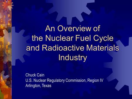 An Overview of the Nuclear Fuel Cycle and Radioactive Materials Industry Chuck Cain U.S. Nuclear Regulatory Commission, Region IV Arlington, Texas.