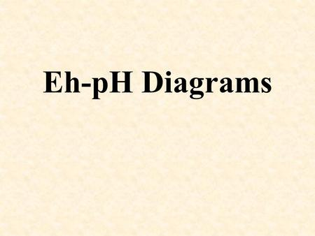 Eh-pH Diagrams. What Are These Things Again? Eh–pH diagram: aka Pourbaix diagram, potential-pH diagram, electro- chemical phase diagram Invented in 1930's.