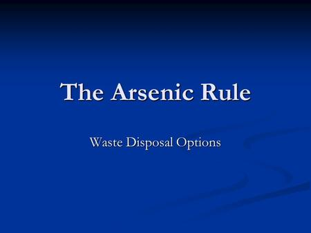 The Arsenic Rule Waste Disposal Options. Impacts on Disposal Alternatives Concentration of contaminants in the waste stream Concentration of contaminants.