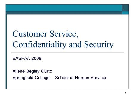 1 Customer Service, Confidentiality and Security EASFAA 2009 Allene Begley Curto Springfield College – School of Human Services.