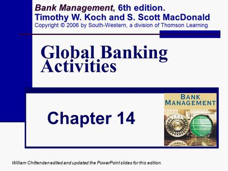 William Chittenden edited and updated the PowerPoint slides for this edition. Global Banking Activities Chapter 14 Bank Management 6th edition. Timothy.