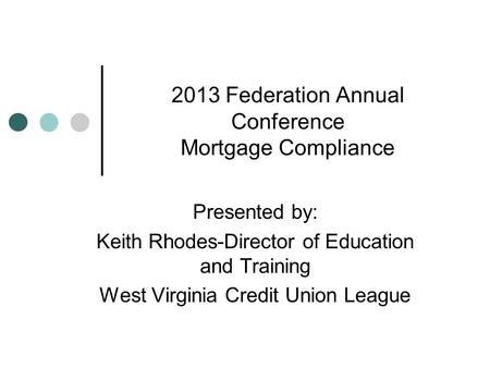 2013 Federation Annual Conference Mortgage Compliance Presented by: Keith Rhodes-Director of Education and Training West Virginia Credit Union League.