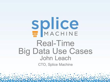 Real-Time Big Data Use Cases John Leach CTO, Splice Machine.