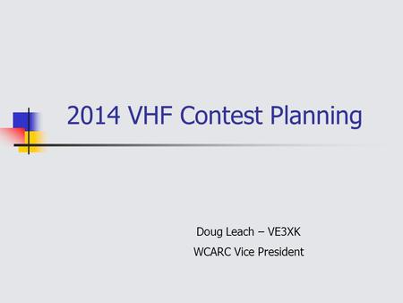 2014 VHF Contest Planning Doug Leach – VE3XK WCARC Vice President.