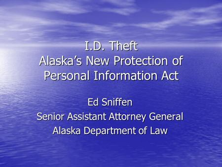I.D. Theft Alaska's New Protection of Personal Information Act Ed Sniffen Senior Assistant Attorney General Alaska Department of Law.