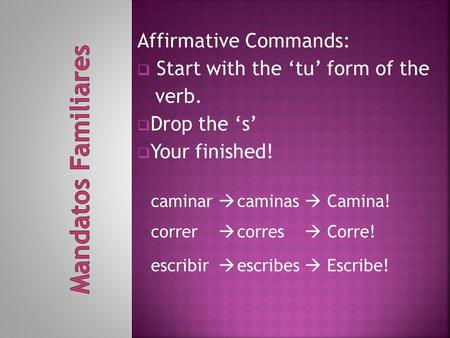 Affirmative Commands:  Start with the 'tu' form of the verb.  Drop the 's'  Your finished! caminar  caminas  Camina! correr  corres  Corre! escribir.