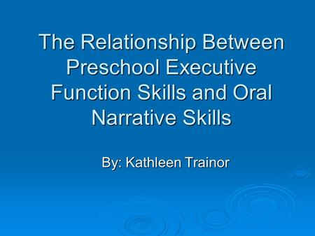 The Relationship Between Preschool Executive Function Skills and Oral Narrative Skills By: Kathleen Trainor.