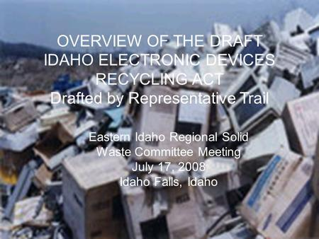 CRT/Electronic Waste Committee OVERVIEW OF THE DRAFT IDAHO ELECTRONIC DEVICES RECYCLING ACT Drafted by Representative Trail Eastern Idaho Regional Solid.