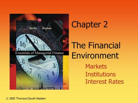 Chapter 2 The Financial Environment Markets Institutions Interest Rates © 2005 Thomson/South-Western.