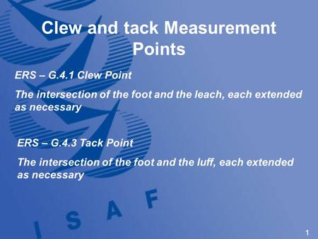 1 Clew and tack Measurement Points ERS – G.4.1 Clew Point The intersection of the foot and the leach, each extended as necessary ERS – G.4.3 Tack Point.