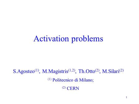 1 Activation problems S.Agosteo (1), M.Magistris (1,2), Th.Otto (2), M.Silari (2) (1) Politecnico di Milano; (2) CERN.