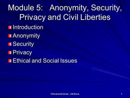 Ethical and Social...J.M.Kizza 1 Module 5: Anonymity, Security, Privacy and Civil Liberties IntroductionAnonymitySecurityPrivacy Ethical and Social Issues.