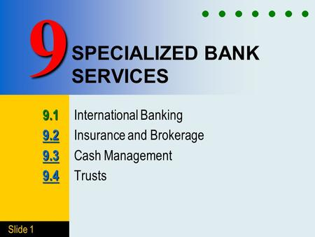 Slide 1 SPECIALIZED BANK SERVICES 9.1 9.1 International Banking 9.2 9.2 9.2 Insurance and Brokerage 9.3 9.3 9.3 Cash Management 9.4 9.4 9.4 Trusts 9.