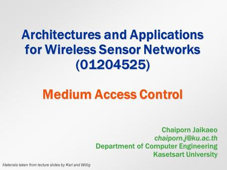 Architectures and Applications for Wireless Sensor Networks (01204525) Medium Access Control Chaiporn Jaikaeo Department of Computer.
