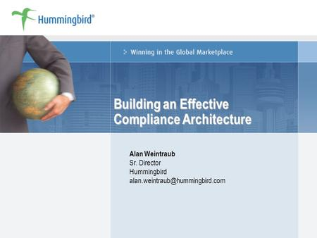 Building an Effective Compliance Architecture Alan Weintraub Sr. Director Hummingbird