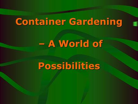 Container Gardening – A World of Possibilities. Container Gardening Excellent for a small area Gardens can be grown inside or outside. Offers endless.