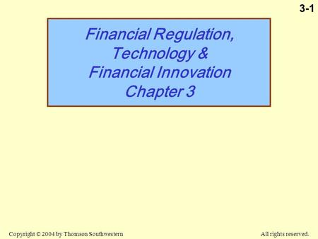 Copyright © 2004 by Thomson Southwestern All rights reserved. 3-1 Financial Regulation, Technology & Financial Innovation Chapter 3.
