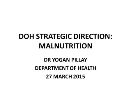 DOH STRATEGIC DIRECTION: MALNUTRITION DR YOGAN PILLAY DEPARTMENT OF HEALTH 27 MARCH 2015.