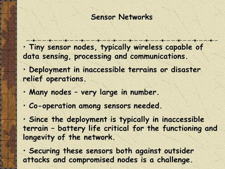 Sensor Networks Tiny sensor nodes, typically wireless capable of data sensing, processing and communications. Deployment in inaccessible terrains or disaster.