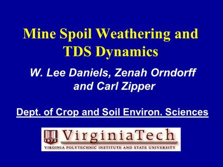 Mine Spoil Weathering and TDS Dynamics W. Lee Daniels, Zenah Orndorff and Carl Zipper Dept. of Crop and Soil Environ. Sciences.