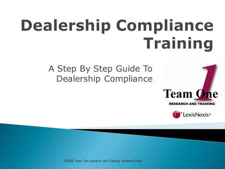 A Step By Step Guide To Dealership Compliance ©2008 Team One research and Training /Summit Group.