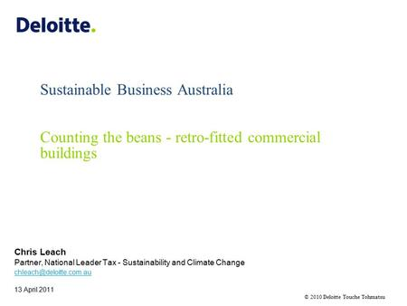 © 2010 Deloitte Touche Tohmatsu Sustainable Business Australia Counting the beans - retro-fitted commercial buildings Chris Leach Partner, National Leader.