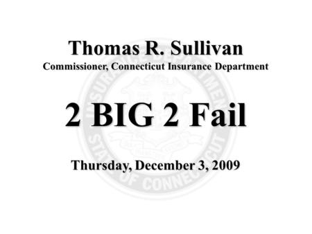 1 Thomas R. Sullivan Commissioner, Connecticut Insurance Department 2 BIG 2 Fail Thursday, December 3, 2009.