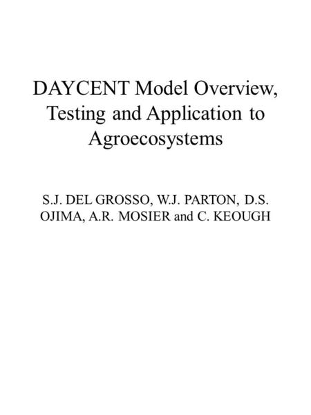 DAYCENT Model Overview, Testing and Application to Agroecosystems S.J. DEL GROSSO, W.J. PARTON, D.S. OJIMA, A.R. MOSIER and C. KEOUGH.