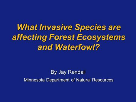 What Invasive Species are affecting Forest Ecosystems and Waterfowl? By Jay Rendall Minnesota Department of Natural Resources Minnesota Department of Natural.